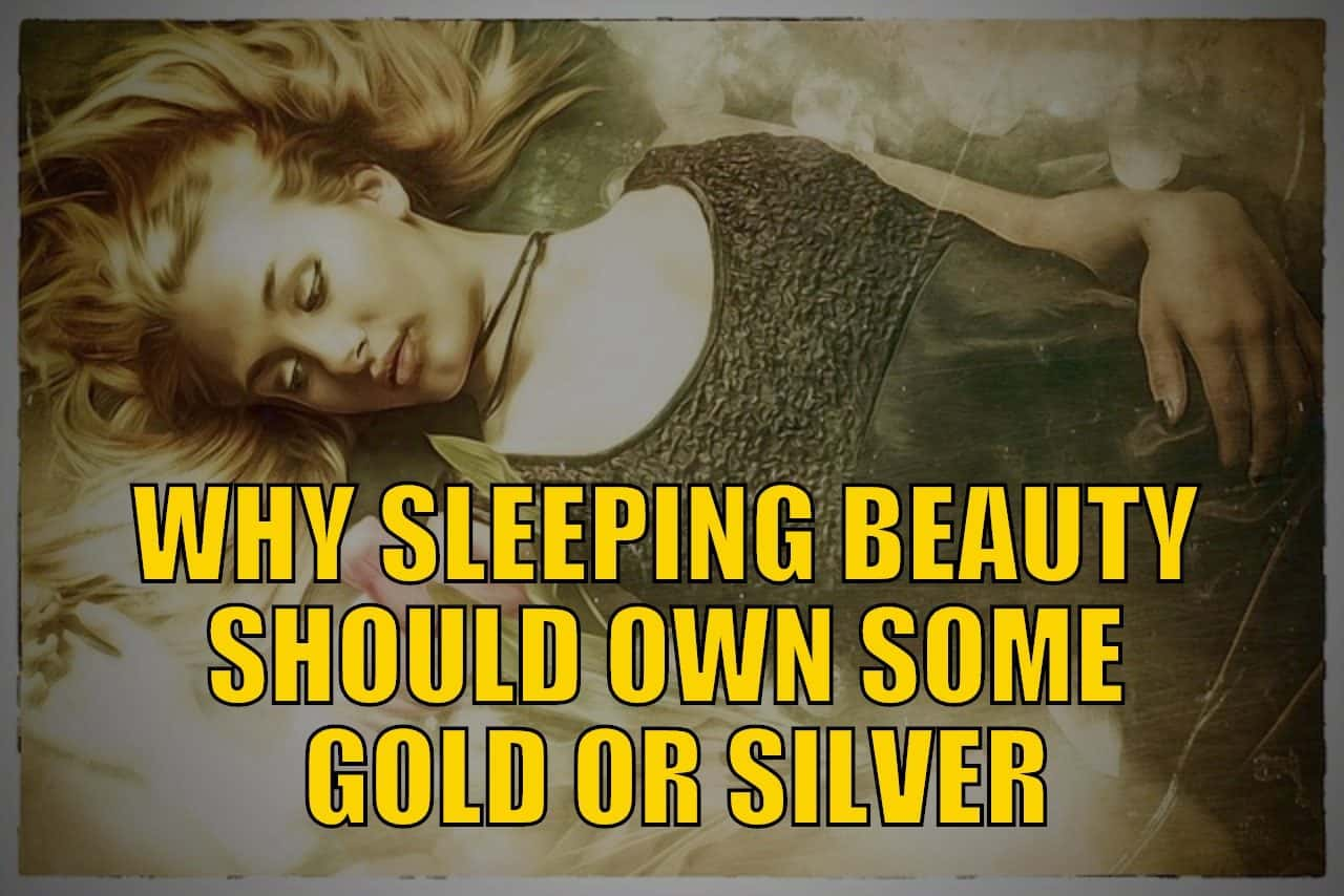 Why Sleeping Beauty Should Own Some Physical Gold or Silver