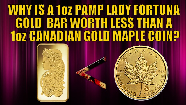 Why is 1oz PAMP Gold Lady Fortuna Minted Bar Worth Less Than a Canadian Gold Maple Coin?