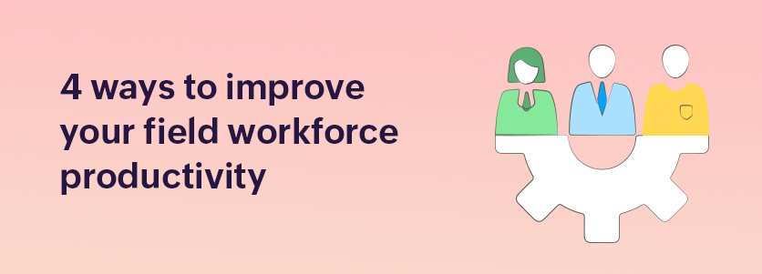 4 ways to improve your field workforce productivity