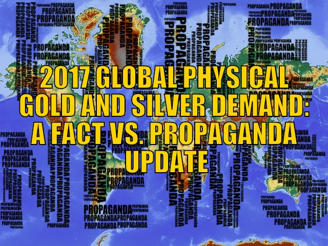 2017 Global Physical Gold and Silver Demand: A Fact Vs. Propaganda Update