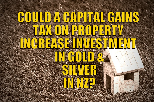 Could a Capital Gains Tax on Property Increase Investment in Gold & Silver in NZ?